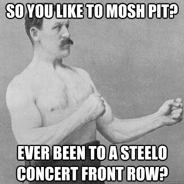 so you like to mosh pit ever been to a steelo concert front - overly manly man
