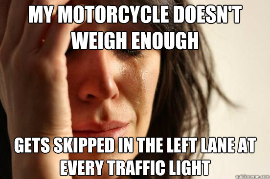 my motorcycle doesnt weigh enough gets skipped in the left  - First World Problems