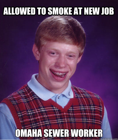 allowed to smoke at new job omaha sewer worker - Bad Luck Brian