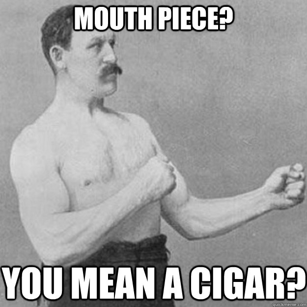 mouth piece you mean a cigar - overly manly man