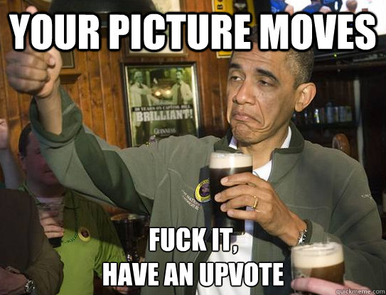 your picture moves fuck it have an upvote - Upvoting Obama