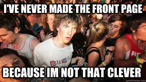 ive never made the front page because im not that clever  - Sudden Clarity Clarence