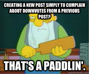 creating a new post simply to complain about downvotes from  - Paddlin Jasper