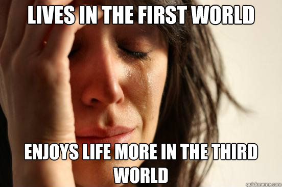 lives in the first world enjoys life more in the third world - First World Problems