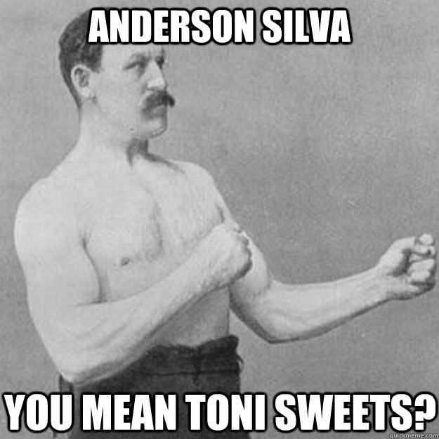 anderson silva you mean toni sweets - overly manly man