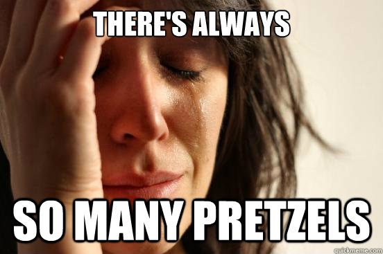 theres always so many pretzels - First World Problems