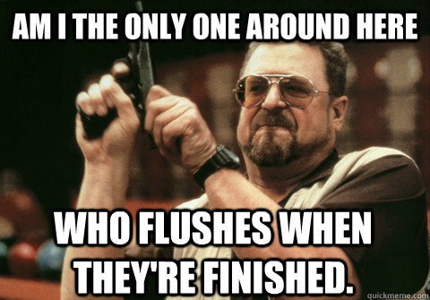 am i the only one around here who flushes when theyre finis - Am I the only one