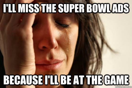 ill miss the super bowl ads because ill be at the game - First World Problems