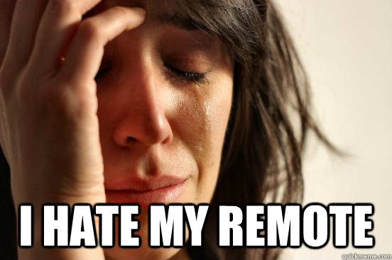 i hate my remote - First World Problems