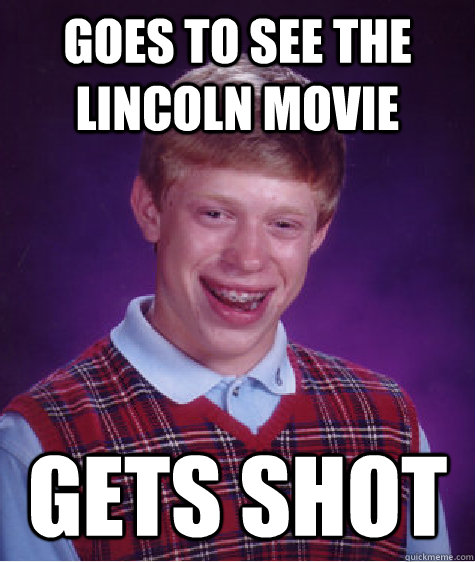 goes to see the lincoln movie gets shot - Bad Luck Brian