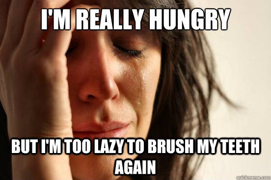 im really hungry but im too lazy to brush my teeth again - First World Problems