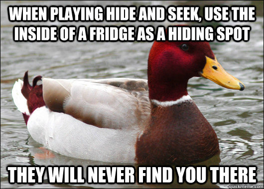 when playing hide and seek use the inside of a fridge as a  - Malicious Advice Mallard