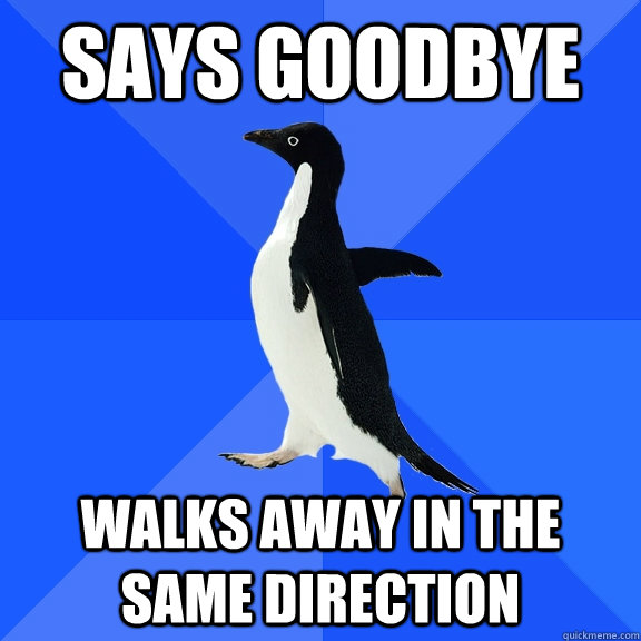 says goodbye walks away in the same direction - Socially Awkward Penguin