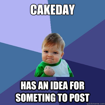 cakeday has an idea for someting to post - Success Kid
