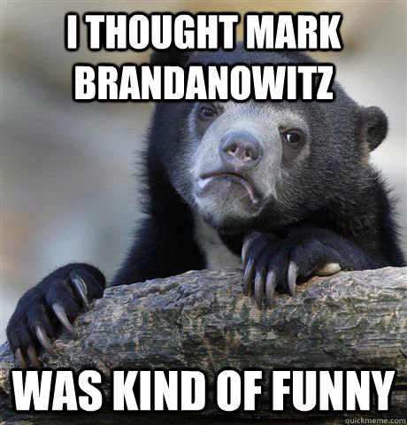 i thought mark brandanowitz was kind of funny - Confession Bear