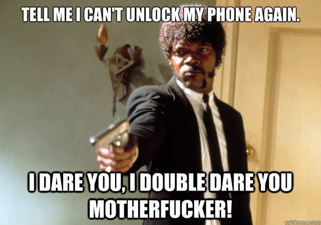 tell me i cant unlock my phone again i dare you i double  - Samuel L Jackson