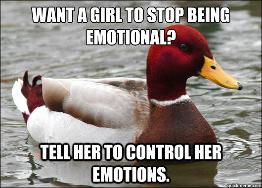 want a girl to stop being emotional tell her to control he - Malicious Advice Mallard