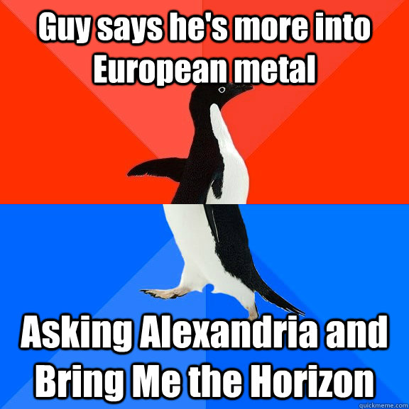 guy says hes more into european metal asking alexandria and - Socially Awesome Awkward Penguin