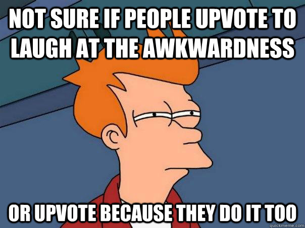 not sure if people upvote to laugh at the awkwardness or upv - Futurama Fry