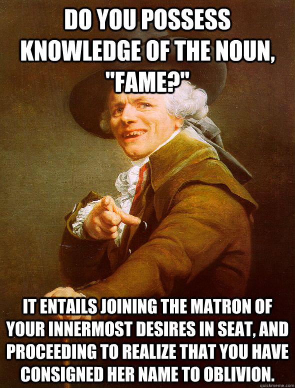 do you possess knowledge of the noun fame it entails jo - Joseph Ducreux