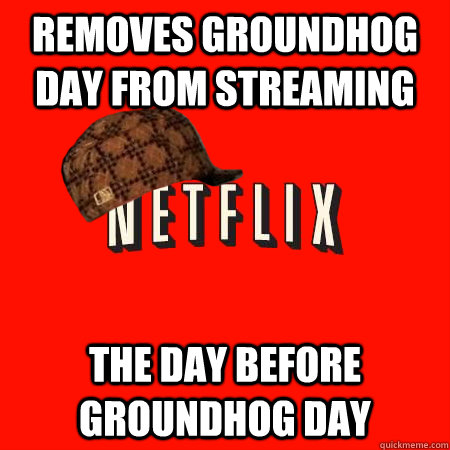 removes groundhog day from streaming the day before groundho - Scumbag Netflix