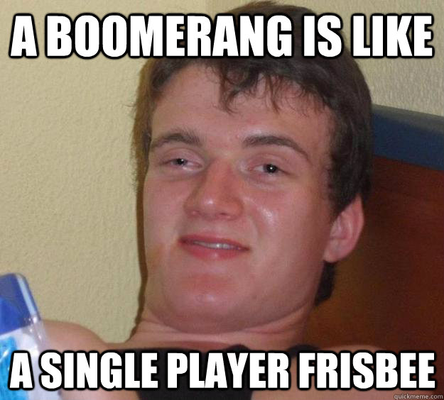 a boomerang is like a single player frisbee - 10 Guy