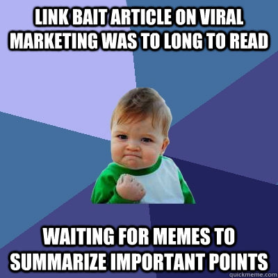 link bait article on viral marketing was to long to read wai - Success Kid