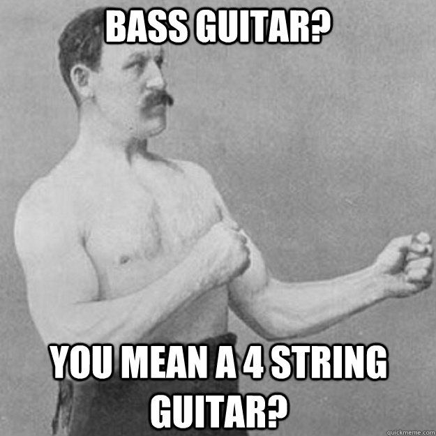 bass guitar you mean a 4 string guitar - overly manly man