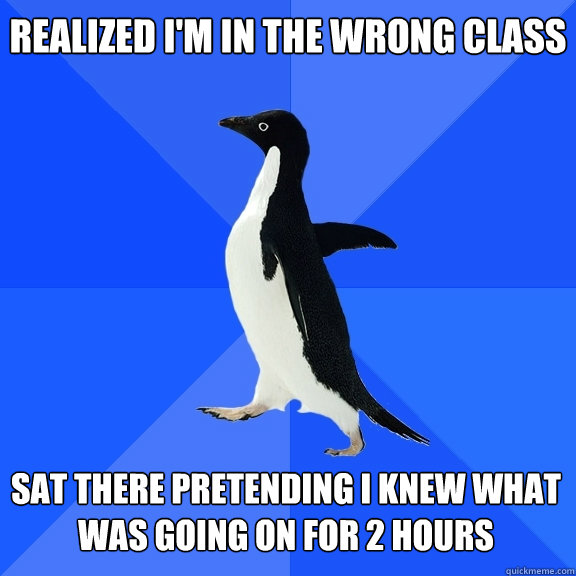 realized im in the wrong class sat there pretending i knew  - Socially Awkward Penguin