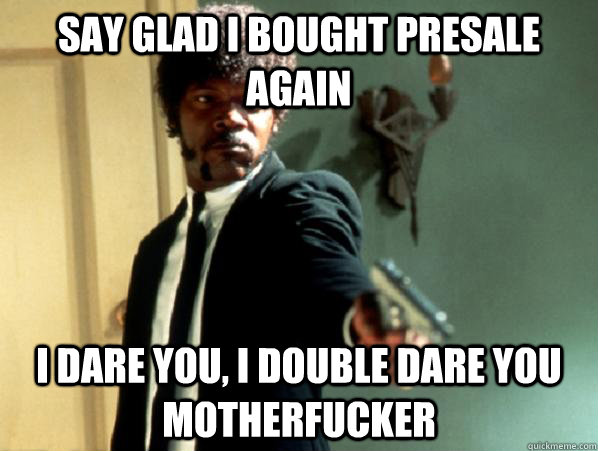 say glad i bought presale again i dare you i double dare yo - Say It Again Sam