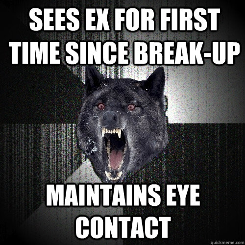 sees ex for first time since breakup maintains eye contact - Insanity Wolf