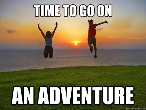 time to go on an adventure -