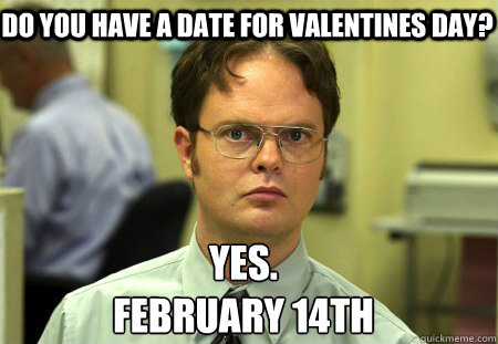 do you have a date for valentines day yes february 14th  - Schrute