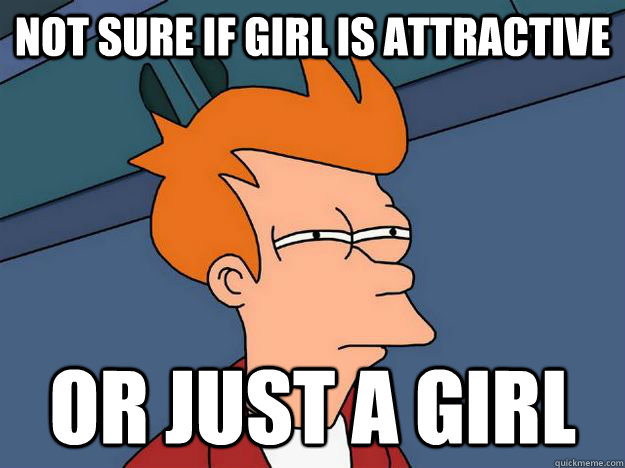 not sure if girl is attractive or just a girl - Skeptical fry