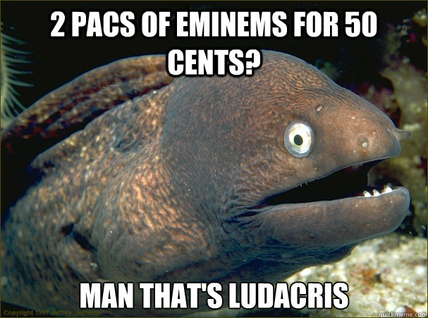 2 pacs of eminems for 50 cents man thats ludacris - Bad Joke Eel