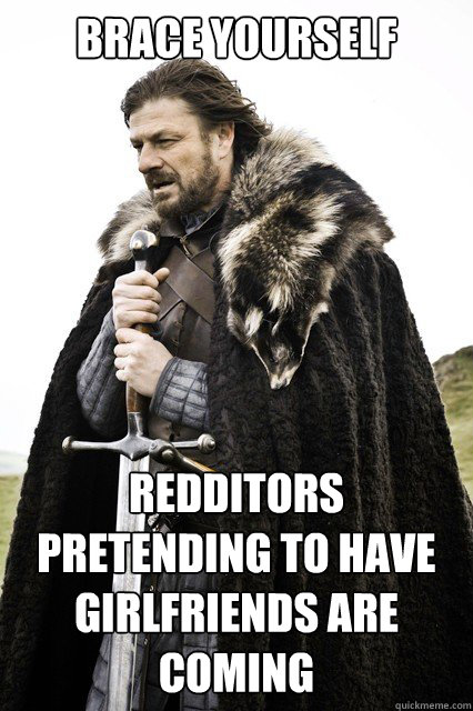 brace yourself redditors pretending to have girlfriends are  - brace yourself