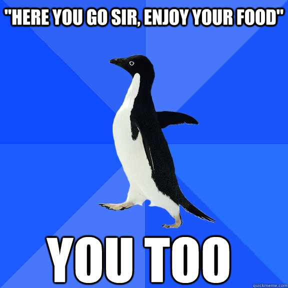 here you go sir enjoy your food you too - Socially Awkward Penguin