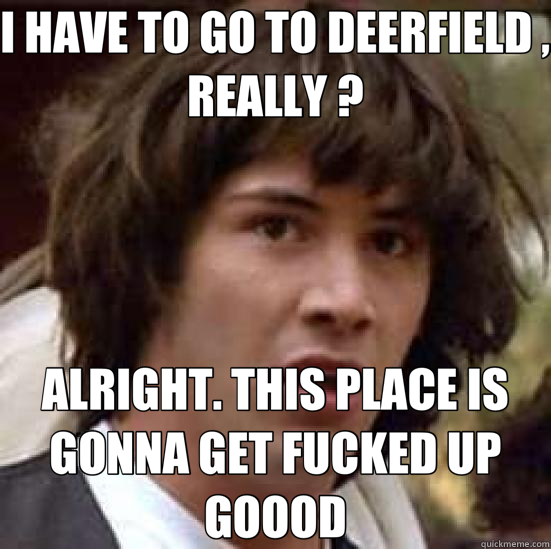 I HAVE TO GO TO DEERFIELD , REALLY ? ALRIGHT. THIS PLACE IS  - conspiracy keanu