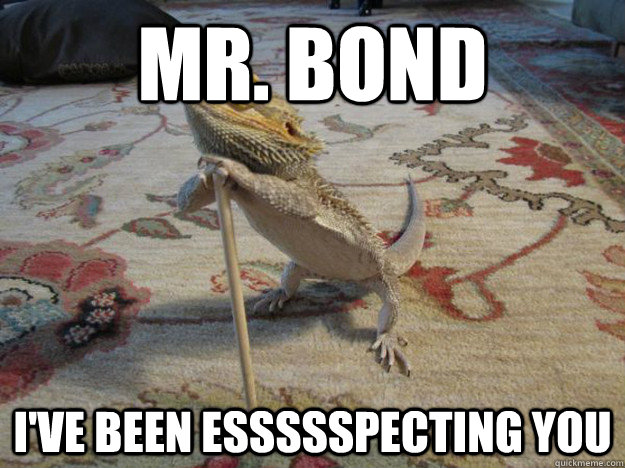 mr bond ive been essssspecting you -