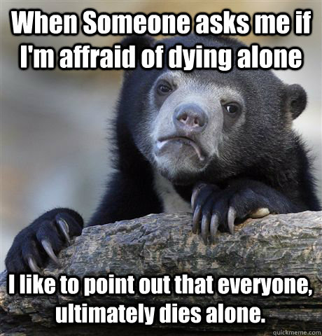 when someone asks me if im affraid of dying alone i like t - Confession Bear