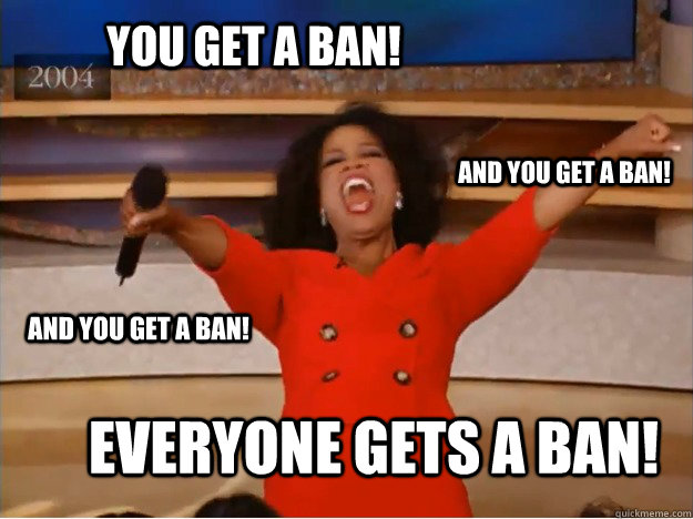 you get a ban everyone gets a ban and you get a ban and y - oprah you get a car