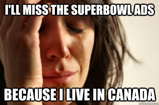 ill miss the superbowl ads because i live in canada - First World Problems