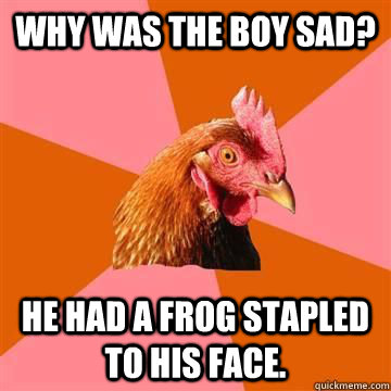 why was the boy sad he had a frog stapled to his face - Anti joke chicken