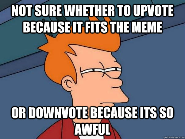 not sure whether to upvote because it fits the meme or downv - Not sure Fry