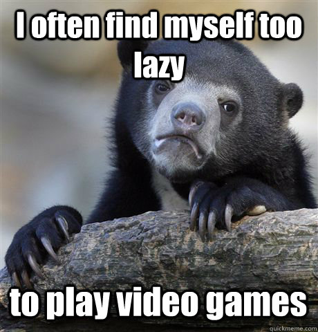 i often find myself too lazy to play video games - Confession Bear