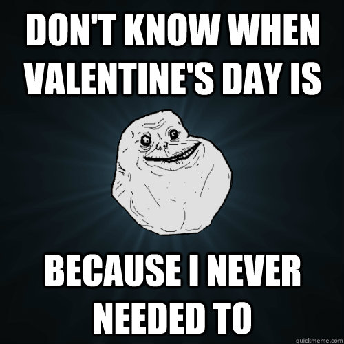 dont know when valentines day is because i never needed to - Forever Alone