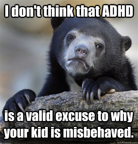 i dont think that adhd is a valid excuse to why your kid is - Confession Bear
