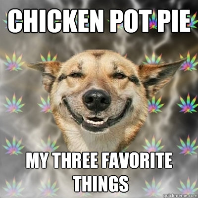 chicken pot pie my three favorite things - Stoner Dog