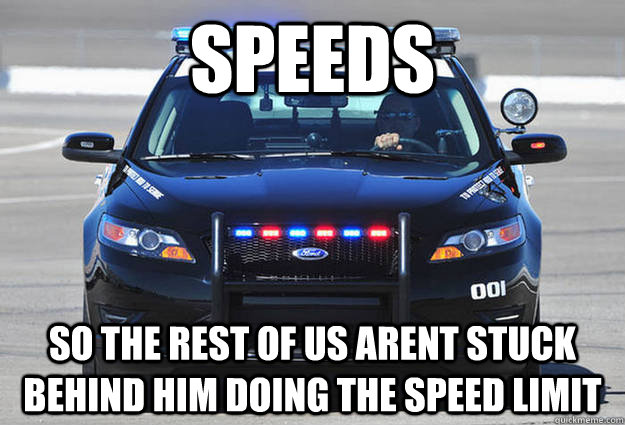 speeds so the rest of us arent stuck behind him doing the sp - Misunderstood Cop