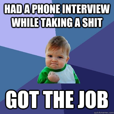 had a phone interview while taking a shit got the job - Success Kid